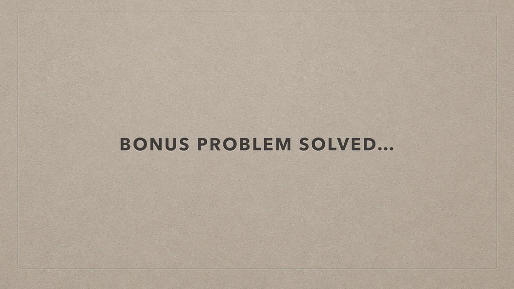 BONUS PROBLEM SOLVED…