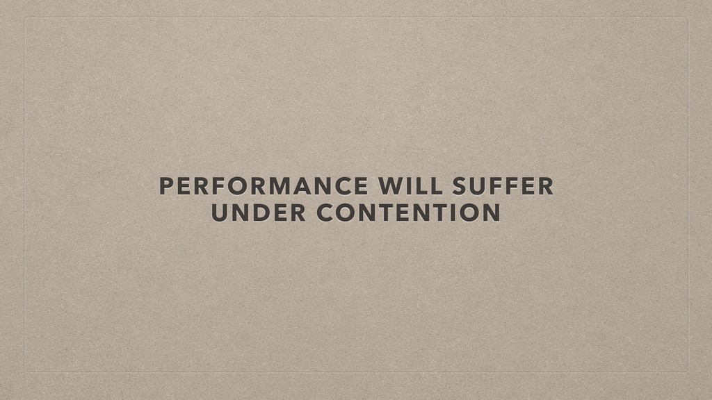 PERFORMANCE WILL SUFFER UNDER CONTENTION
