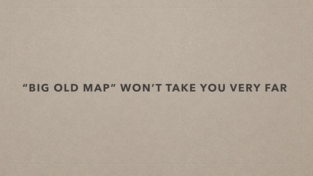 """BIG OLD MAP"" WON'T TAKE YOU VERY FAR"