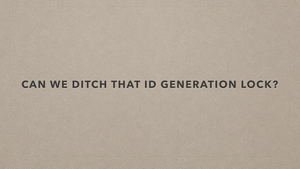 CAN WE DITCH THAT ID GENERATION LOCK?