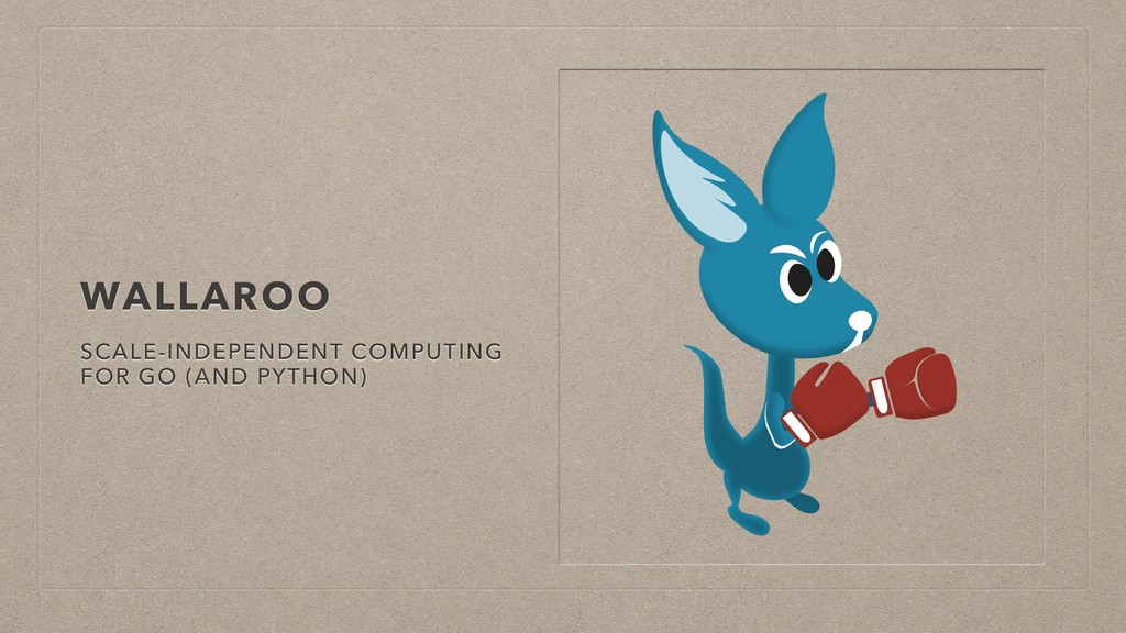 WALLAROO SCALE-INDEPENDENT COMPUTING FOR GO (AN...