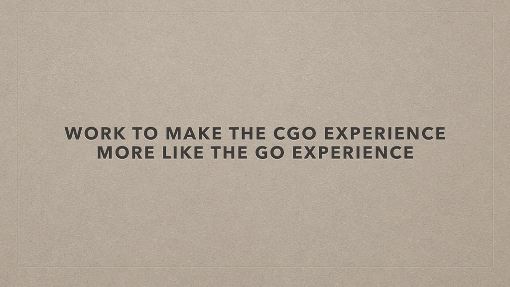 WORK TO MAKE THE CGO EXPERIENCE MORE LIKE THE G...