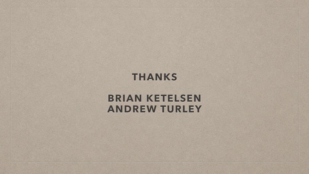 THANKS BRIAN KETELSEN ANDREW TURLEY