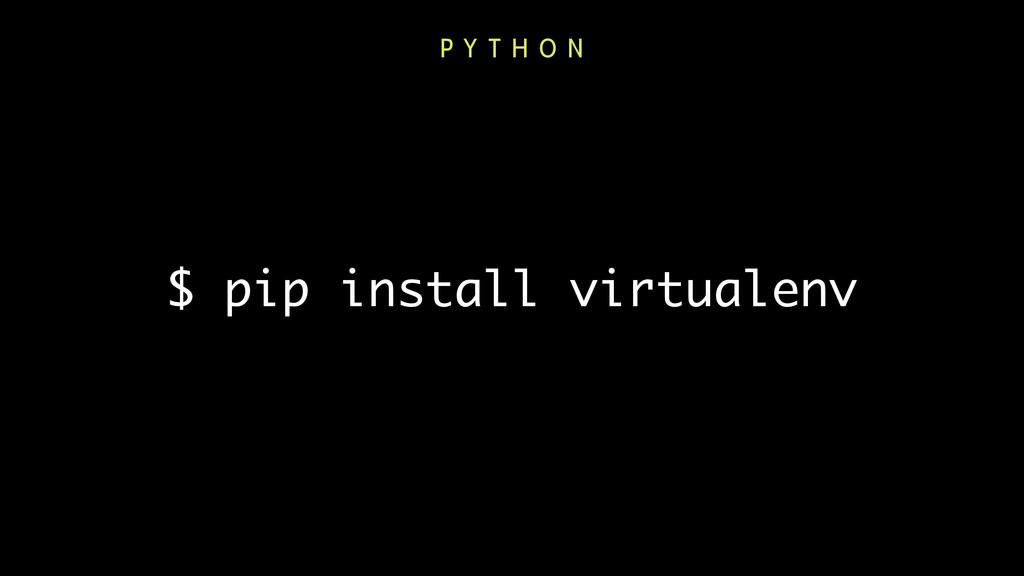 $ pip install virtualenv P Y T H O N