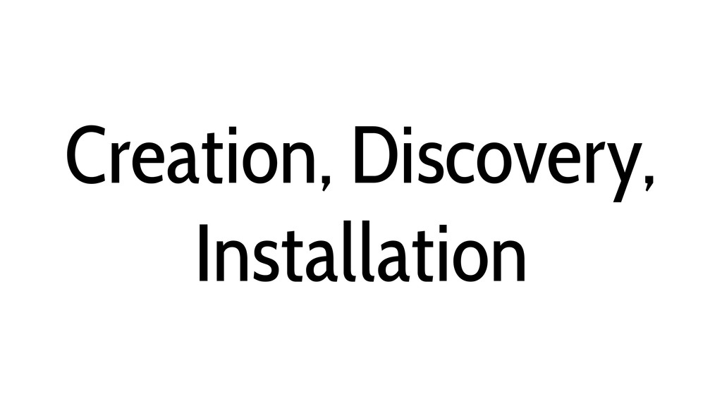 Creation, Discovery, Installation