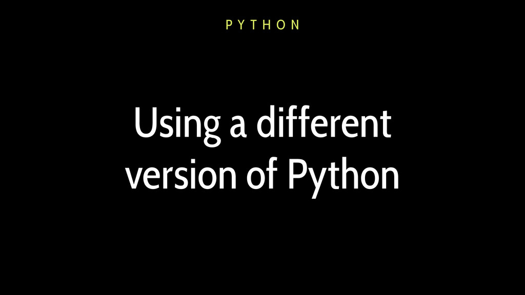Using a different version of Python P Y T H O N