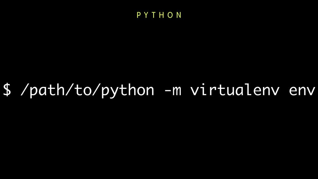 $ /path/to/python -m virtualenv env P Y T H O N