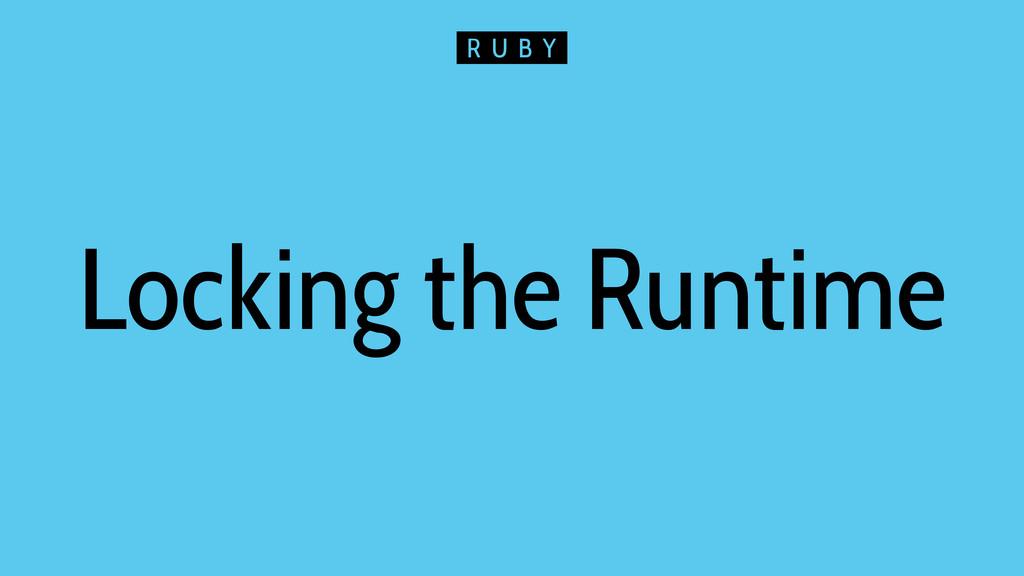 Locking the Runtime R U B Y