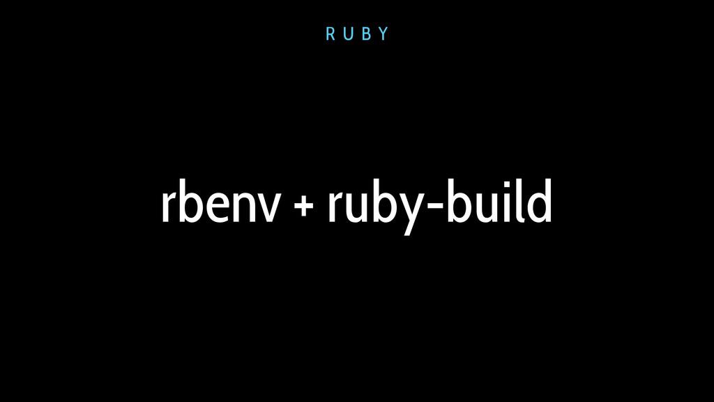 rbenv + ruby-build R U B Y