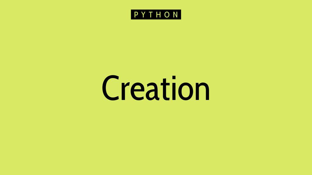 Creation P Y T H O N