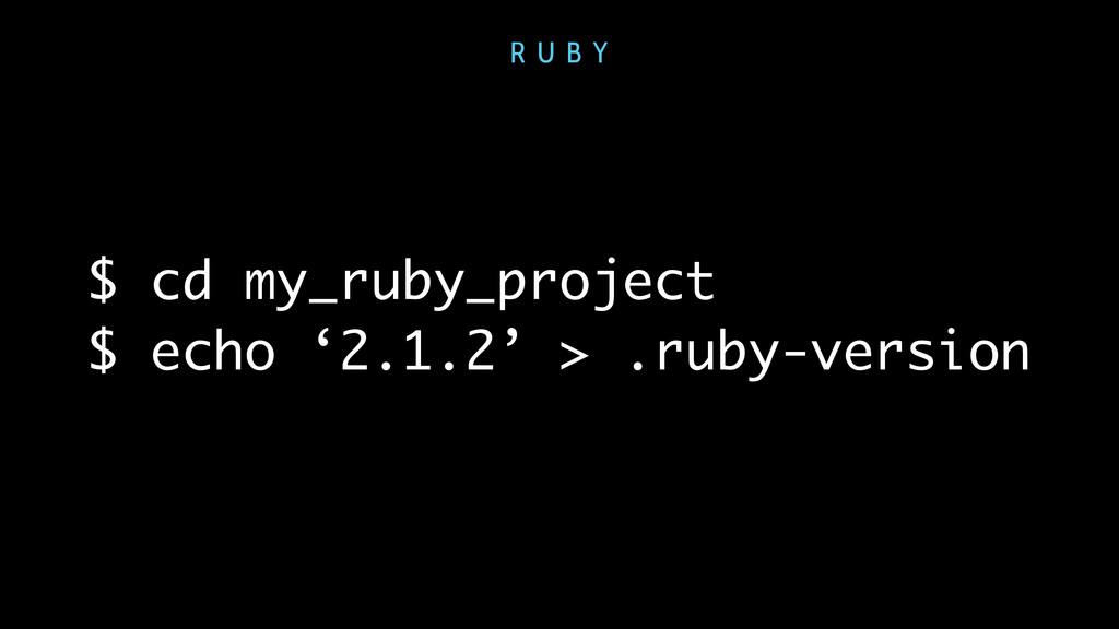 $ cd my_ruby_project $ echo '2.1.2' > .ruby-ver...