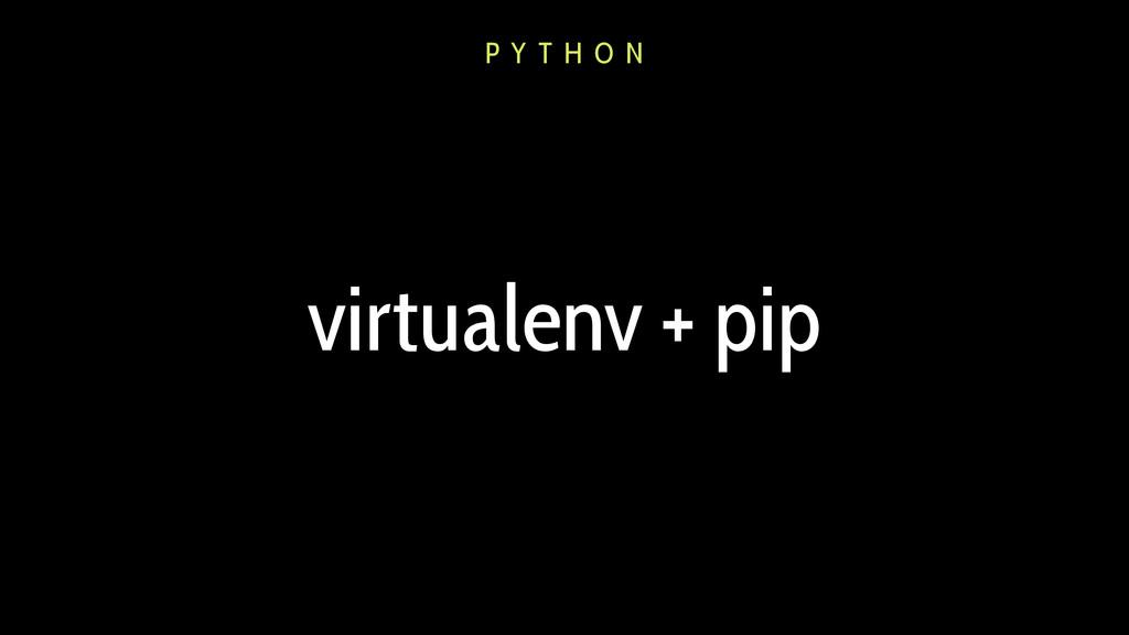 virtualenv + pip P Y T H O N