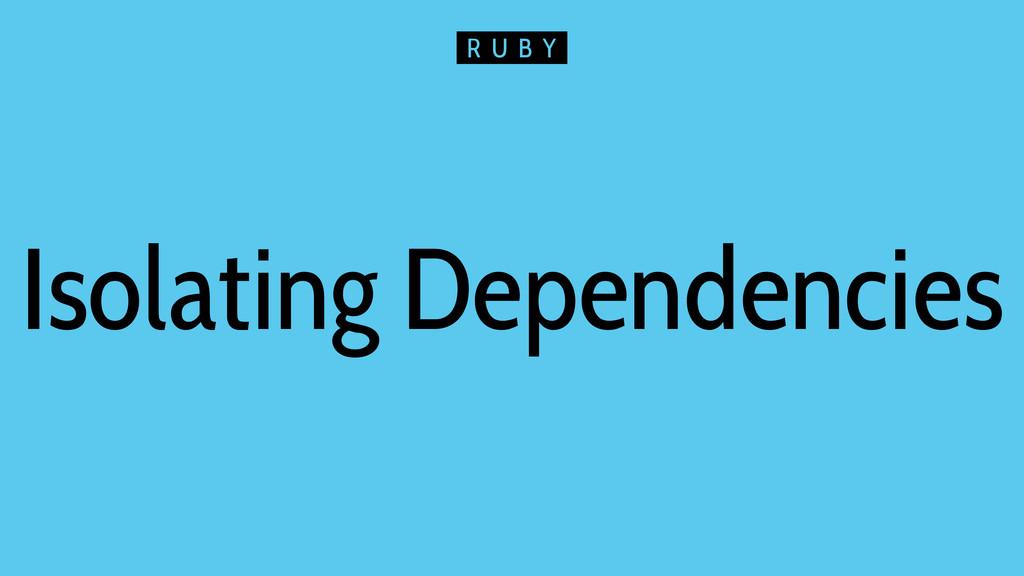 Isolating Dependencies R U B Y