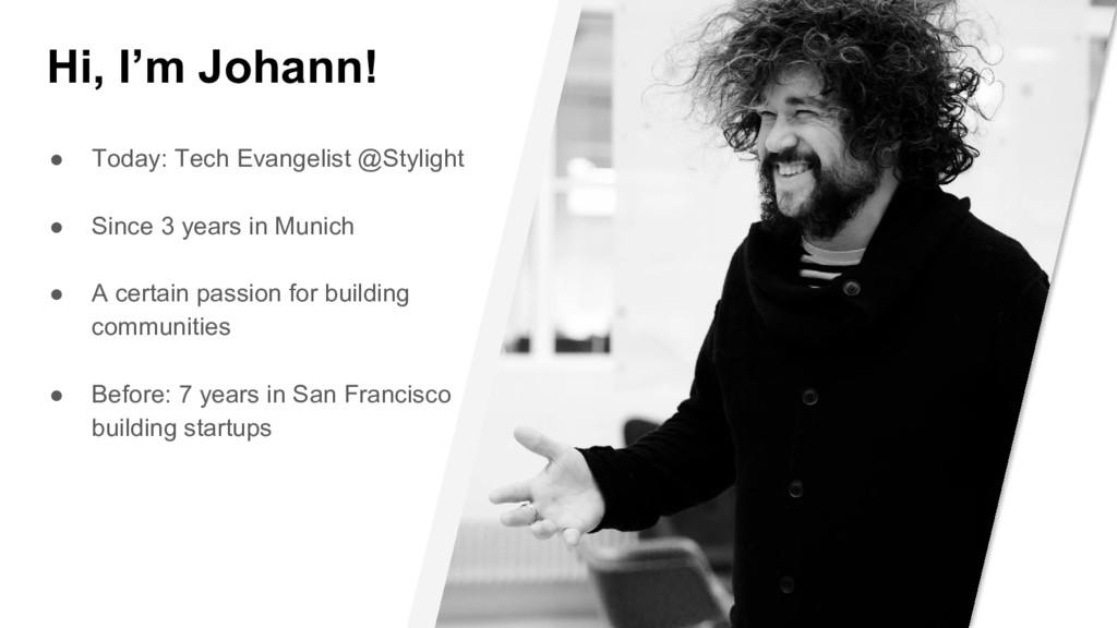 Hi, I'm Johann! ● Today: Tech Evangelist @Styli...