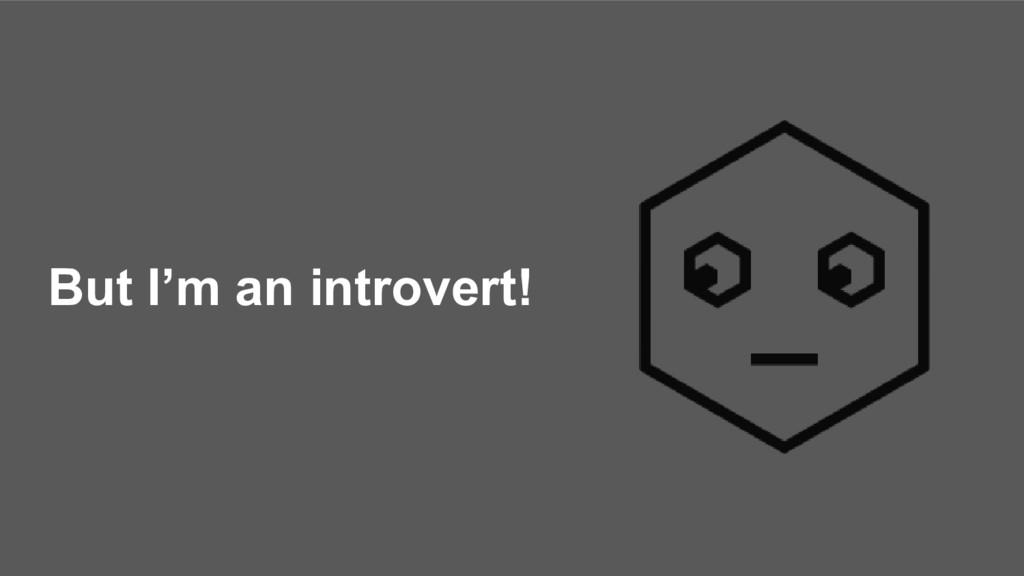 But I'm an introvert!