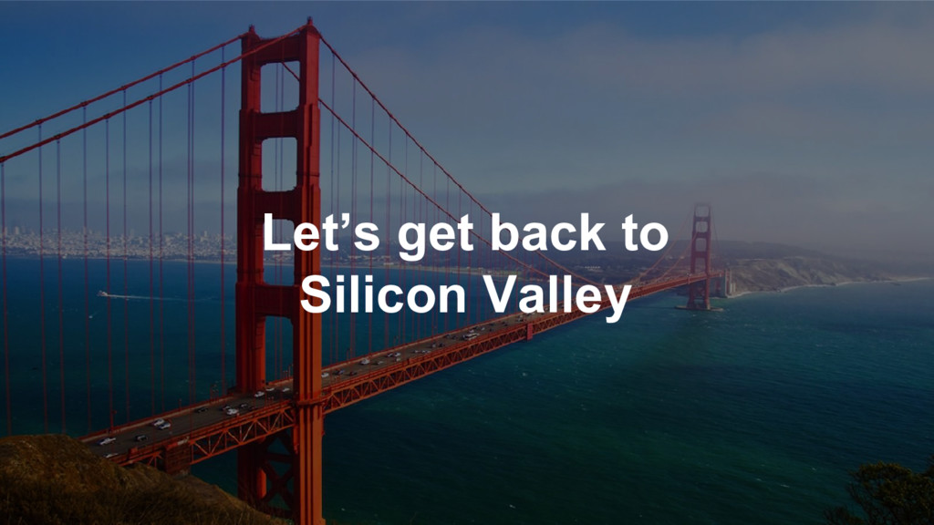 Let's get back to Silicon Valley