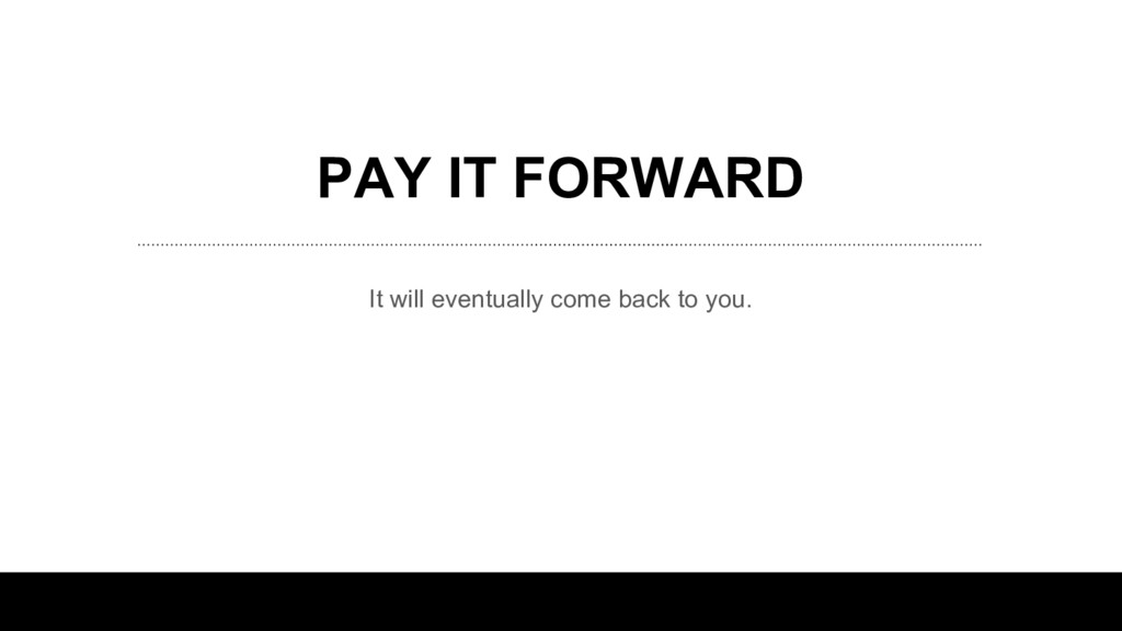 PAY IT FORWARD It will eventually come back to ...