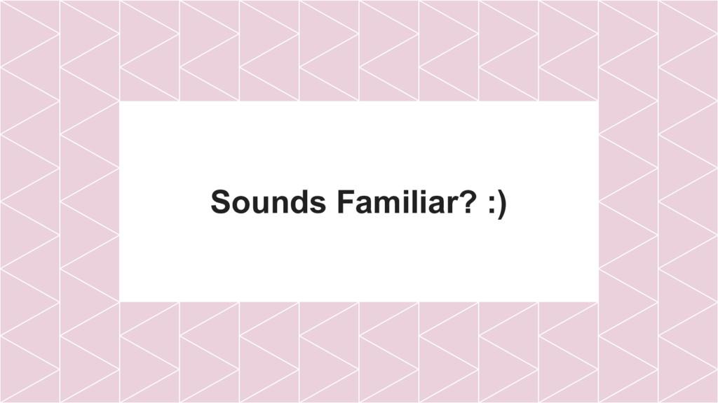 Sounds Familiar? :)