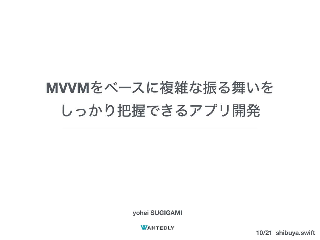 MVVMΛϕʔεʹෳͳৼΔ͍Λ ͔ͬ͠ΓѲͰ͖ΔΞϓϦ։ൃ yohei SUGIGAMI...