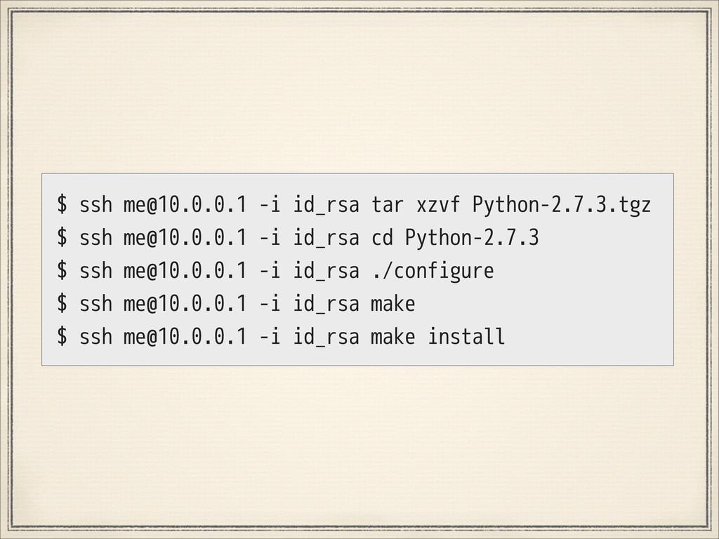 $ ssh me@10.0.0.1 -i id_rsa tar xzvf Python-2.7...