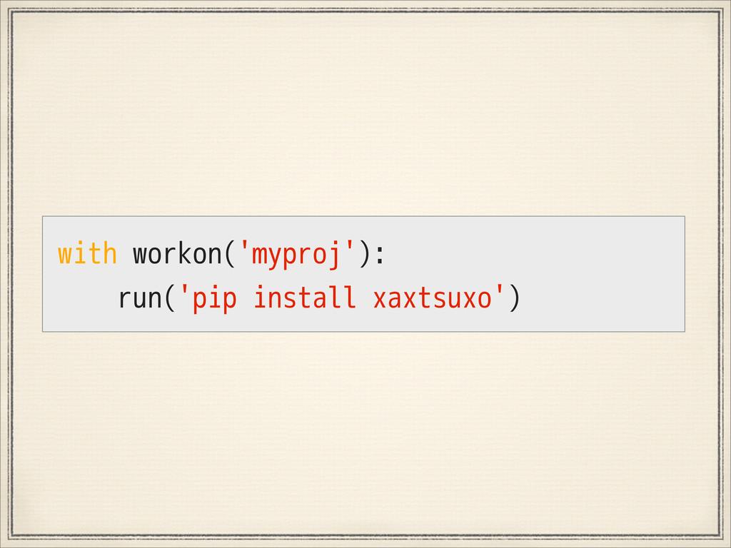 with workon('myproj'): run('pip install xaxtsux...