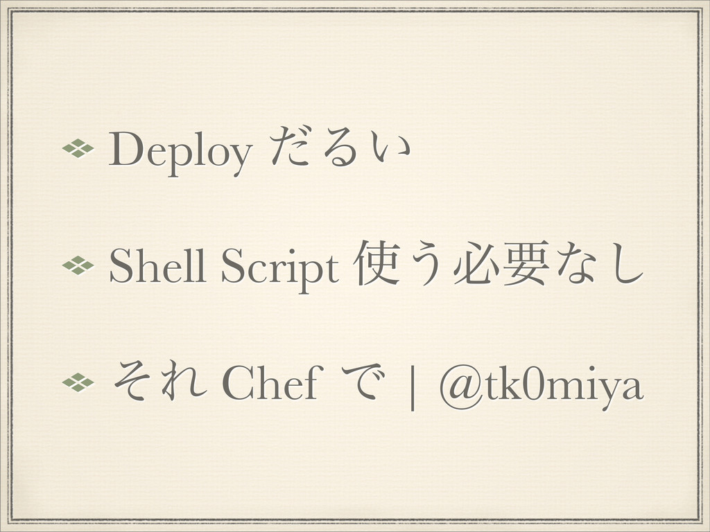 Deploy ͩΔ͍ Shell Script ͏ඞཁͳ͠ ͦΕ Chef Ͱ   @tk0...