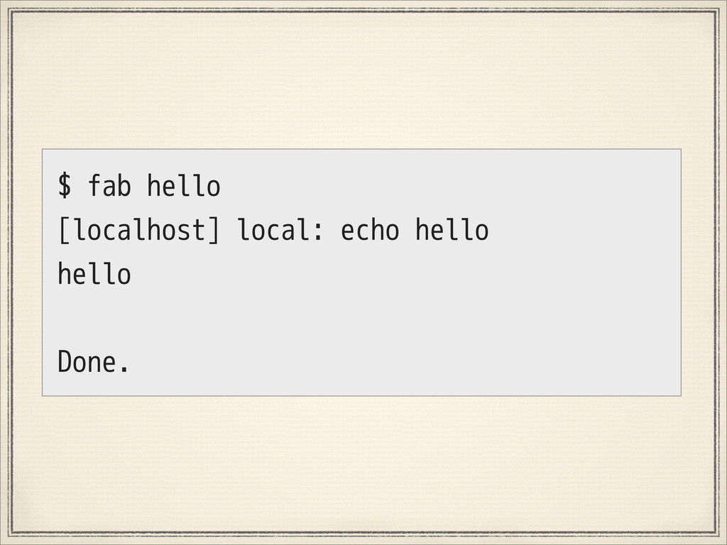 $ fab hello [localhost] local: echo hello hello...