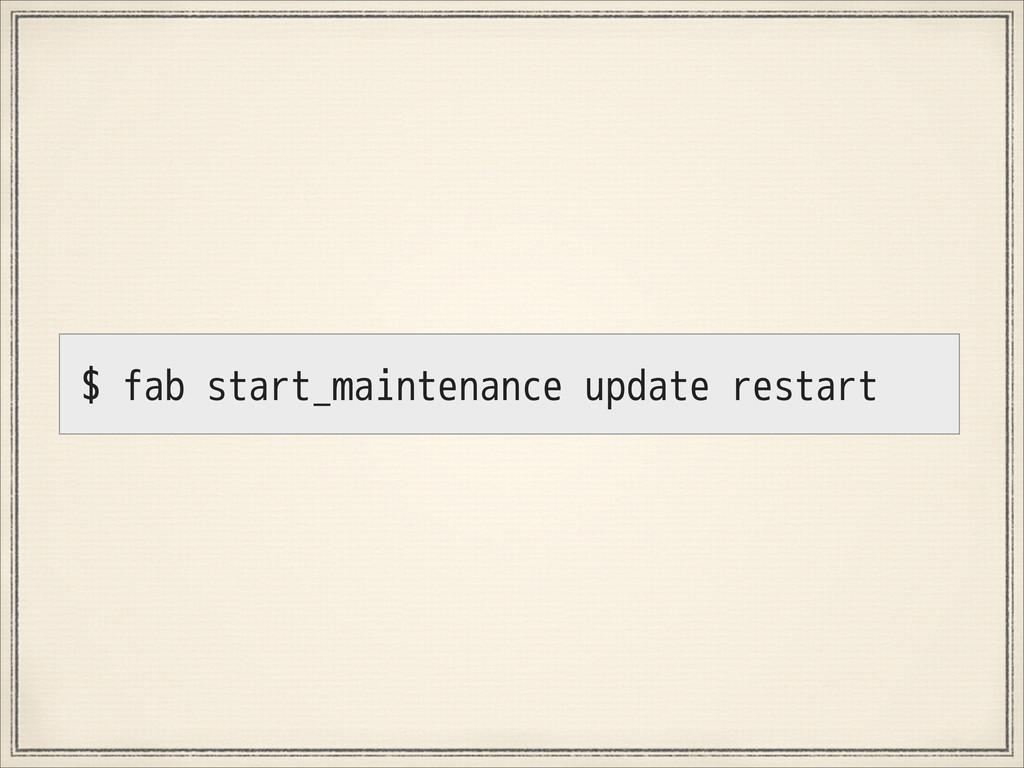 $ fab start_maintenance update restart