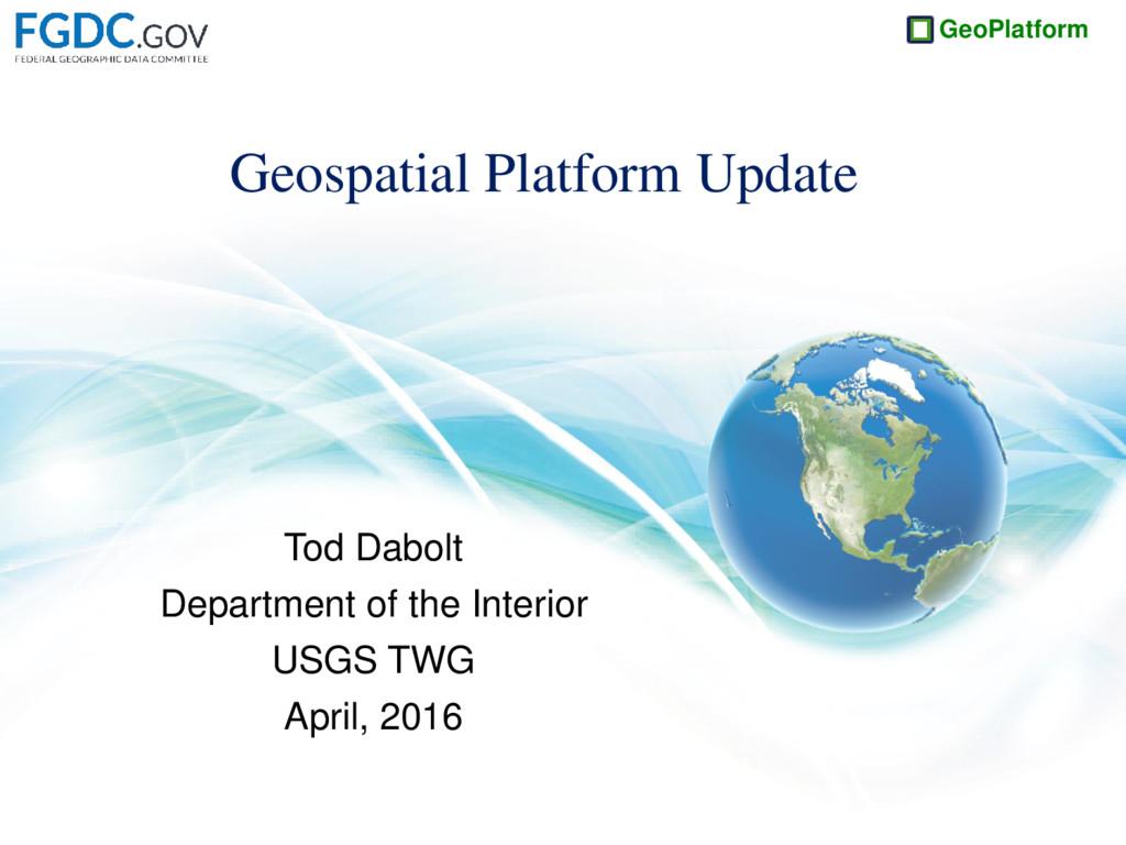 GeoPlatform Geospatial Platform Update Tod Dabo...