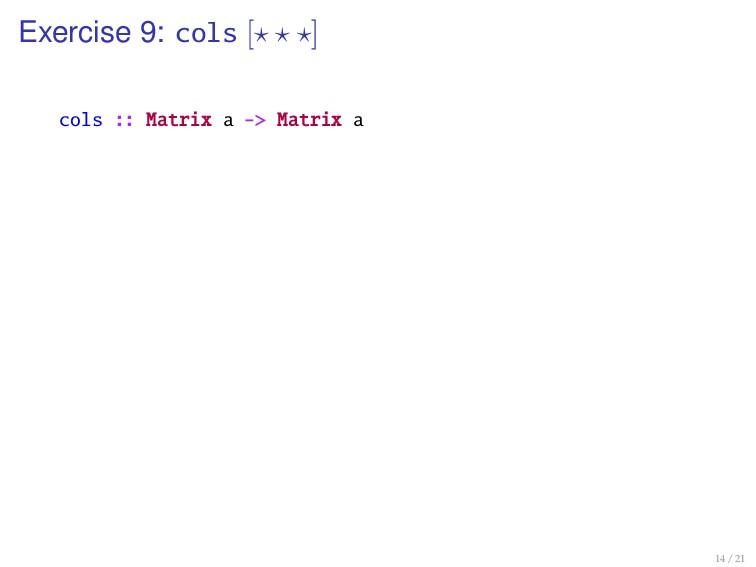 Exercise 9: cols [ ] cols :: Matrix a -> Matrix...