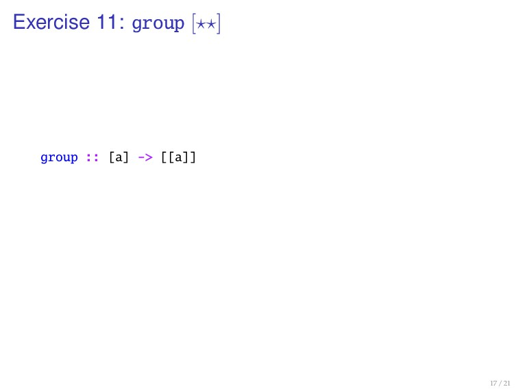 Exercise 11: group [ ] group :: [a] -> [[a]] 17...