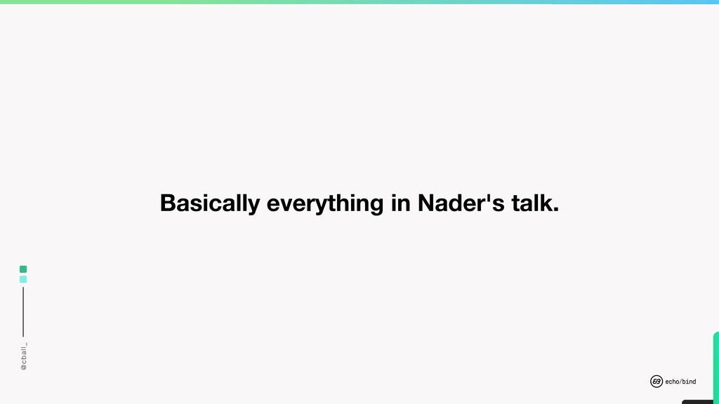@cball_ Basically everything in Nader's talk.