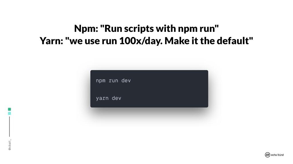 "@cball_ Npm: ""Run scripts with npm run"" Yarn: ""..."