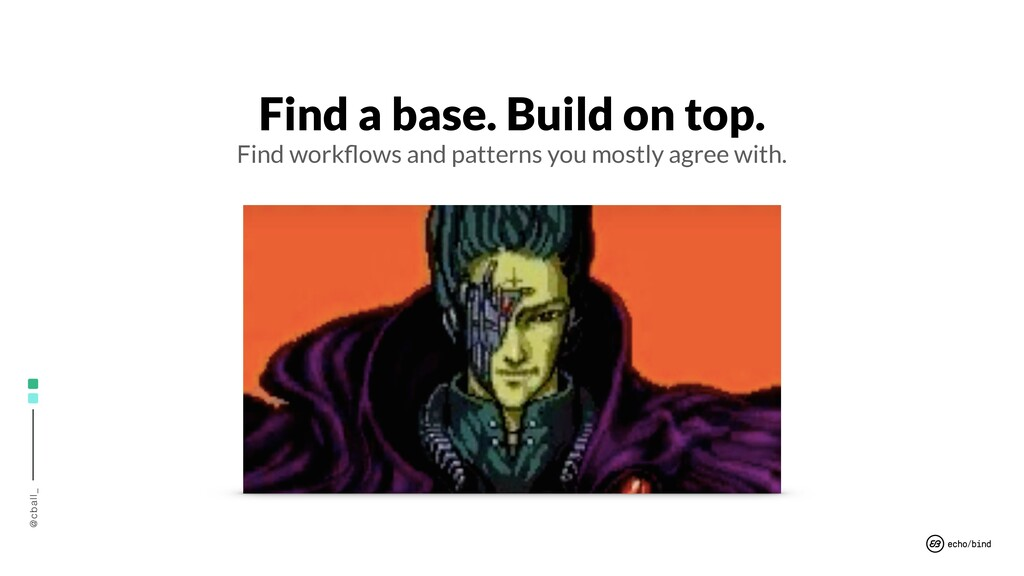 @cball_ Find a base. Build on top. Find workflow...