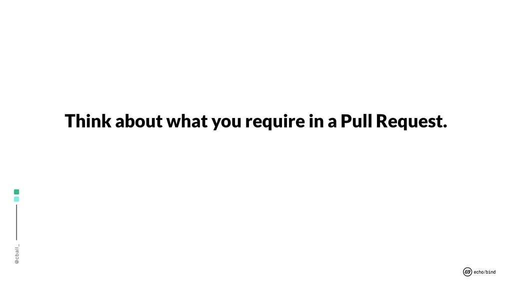 @cball_ Think about what you require in a Pull ...