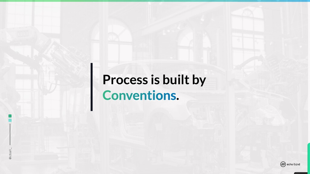 @cball_ Process is built by Conventions.