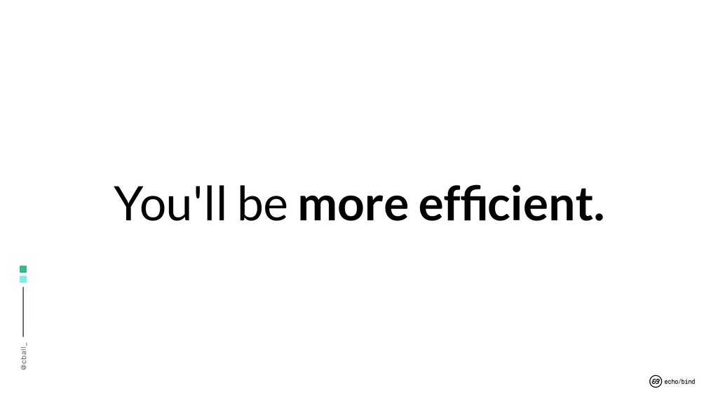 @cball_ You'll be more efficient.