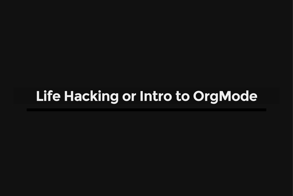 Life Hacking or Intro to OrgMode