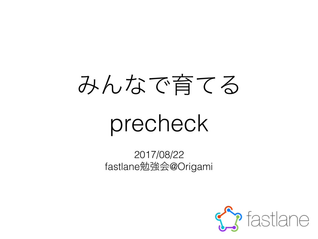 ΈΜͳͰҭͯΔ precheck 2017/08/22 fastlaneษڧձ@Origami