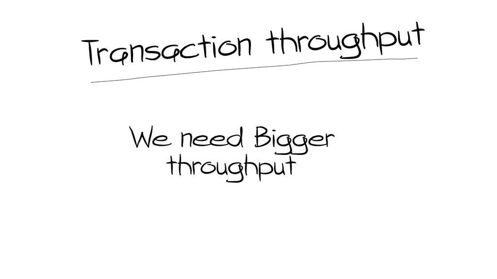 We need Bigger throughput