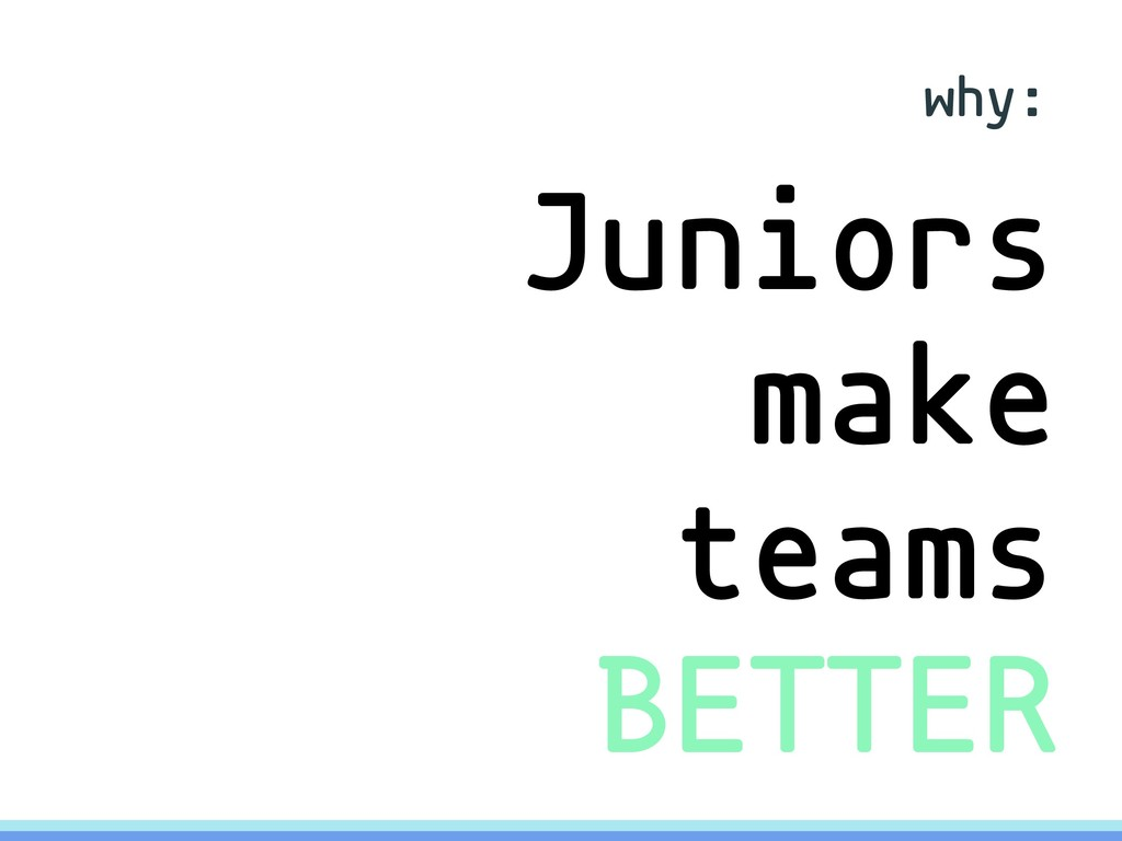 why: Juniors make teams BETTER