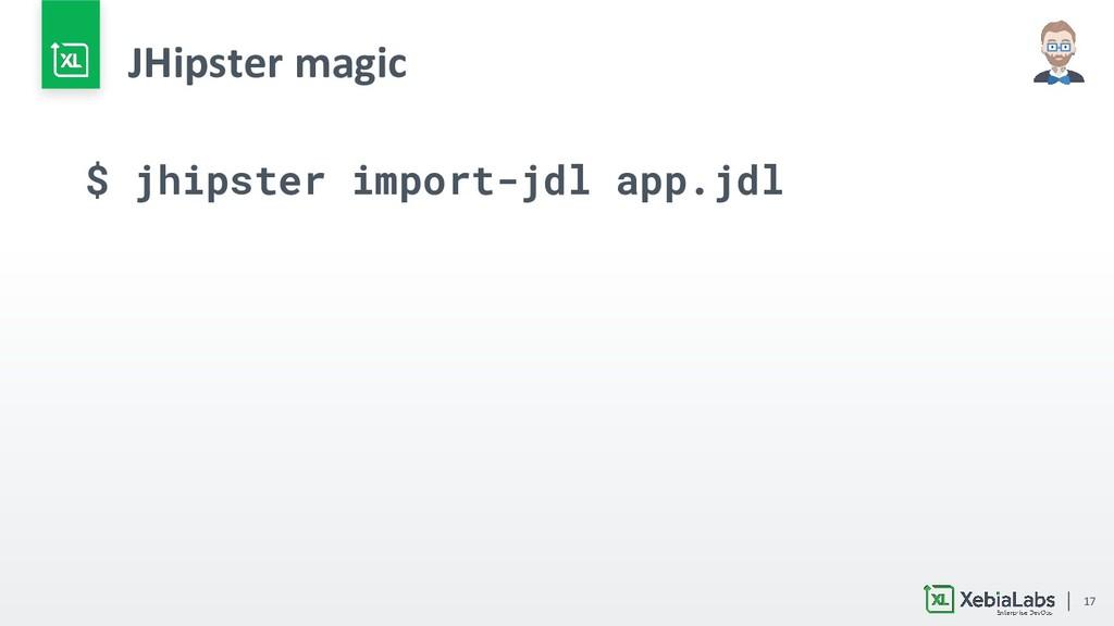 17 JHipster magic $ jhipster import-jdl app.jdl