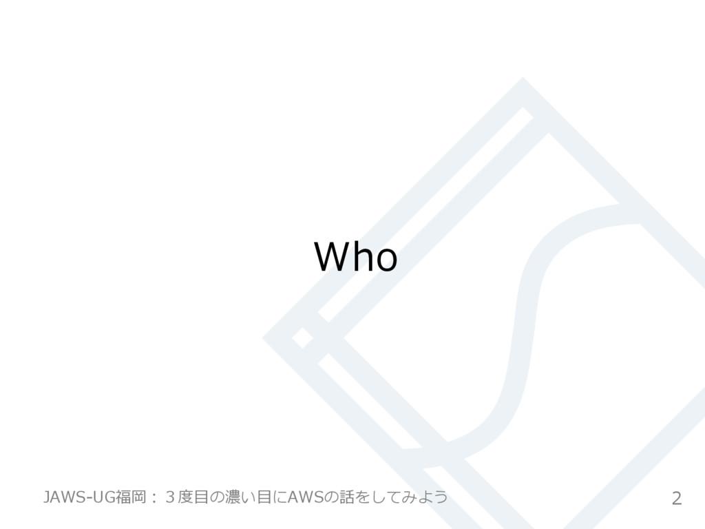 Who 2 JAWS-‐‑‒UG福岡:3度度⽬目の濃い⽬目にAWSの話をしてみよう