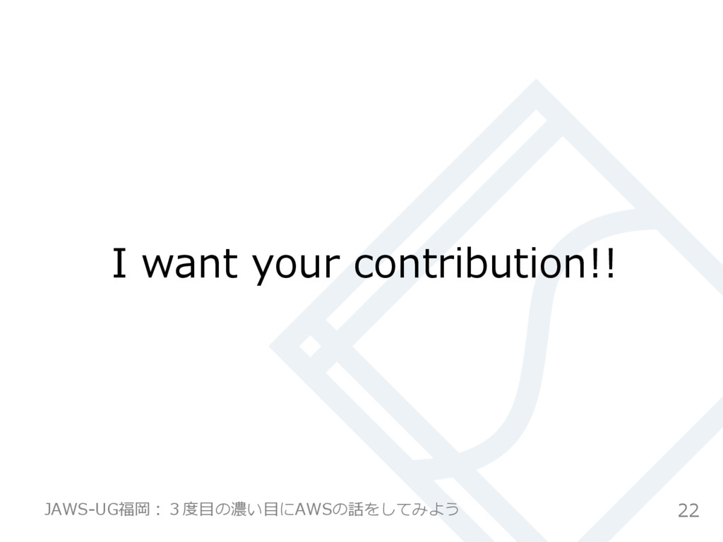 I want your contribution!! 22 JAWS-‐‑‒UG福岡:3...