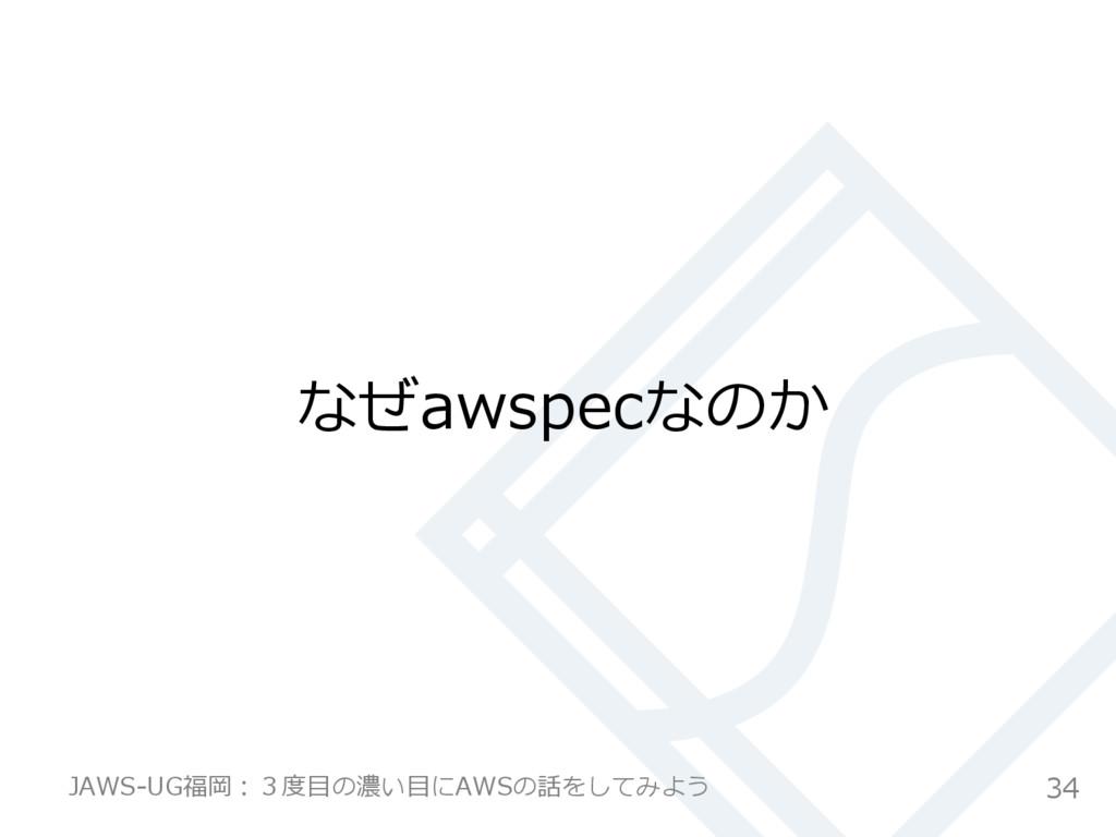 なぜawspecなのか 34 JAWS-‐‑‒UG福岡:3度度⽬目の濃い⽬目にAWSの話をして...