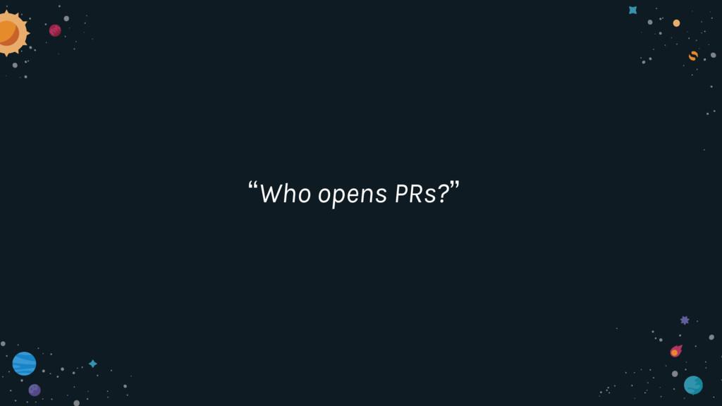 """""""Who opens PRs?"""""""