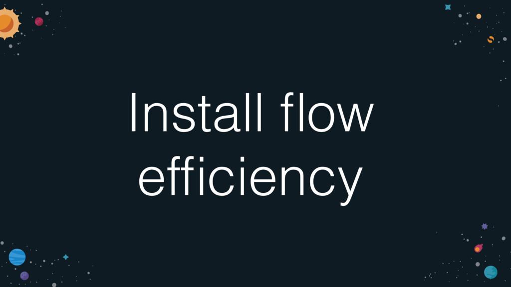 Install flow efficiency
