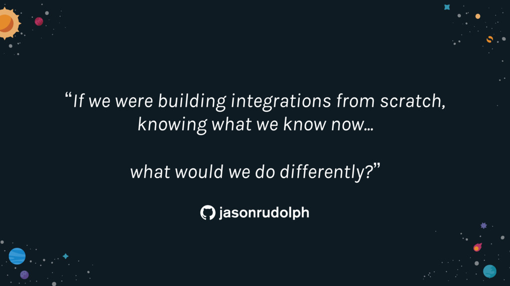 """If we were building integrations from scratch,..."