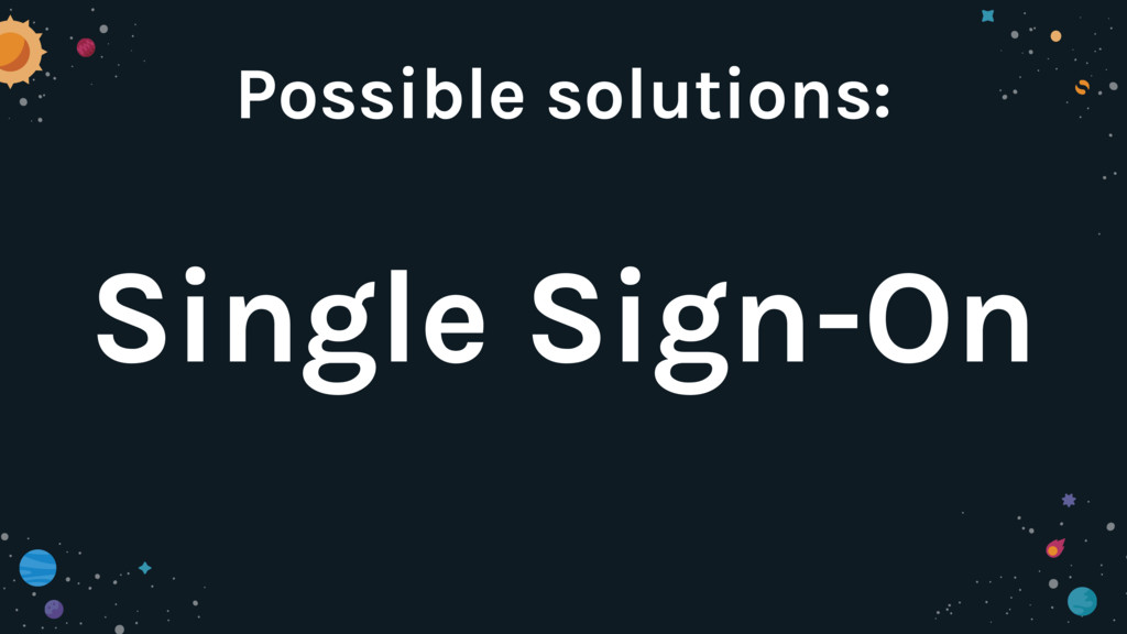 Possible solutions: Single Sign-On