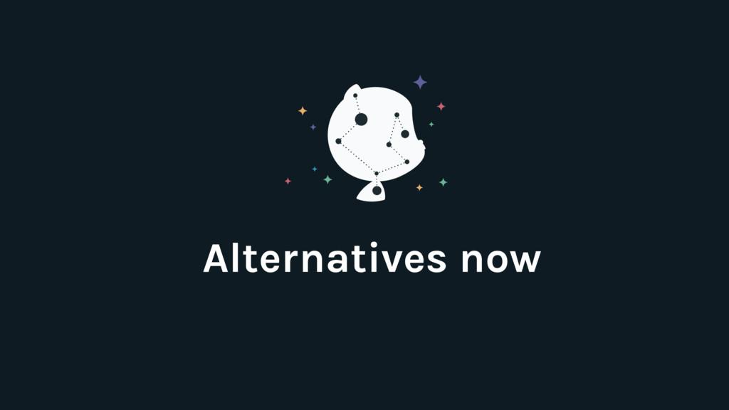 Alternatives now